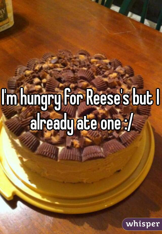 I'm hungry for Reese's but I already ate one :/
