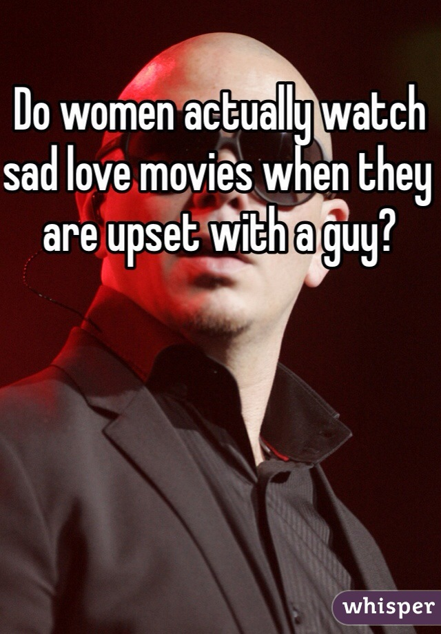 Do women actually watch sad love movies when they are upset with a guy?