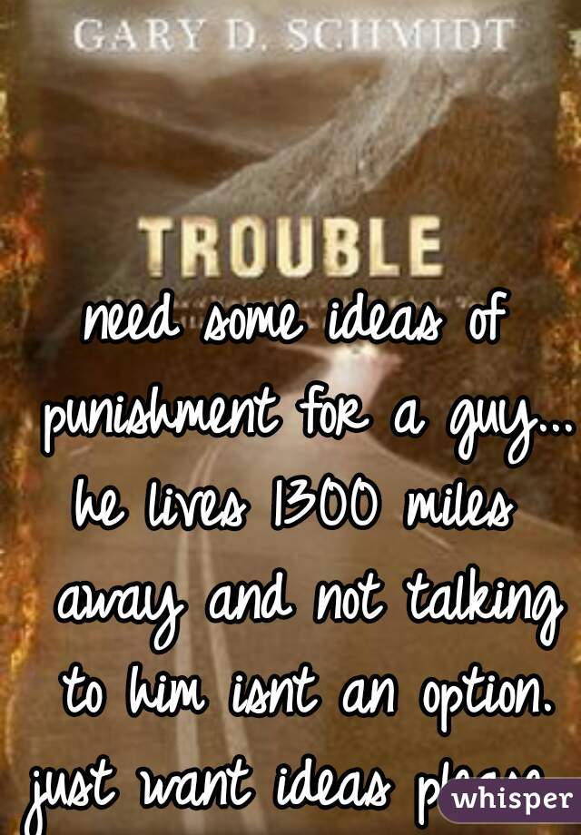 need some ideas of punishment for a guy...  he lives 1300 miles away and not talking to him isnt an option. just want ideas please....