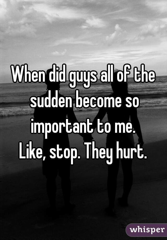When did guys all of the sudden become so important to me.  Like, stop. They hurt.