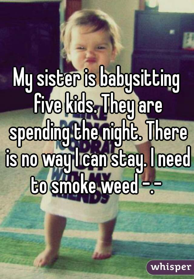 My sister is babysitting five kids. They are spending the night. There is no way I can stay. I need to smoke weed -.-