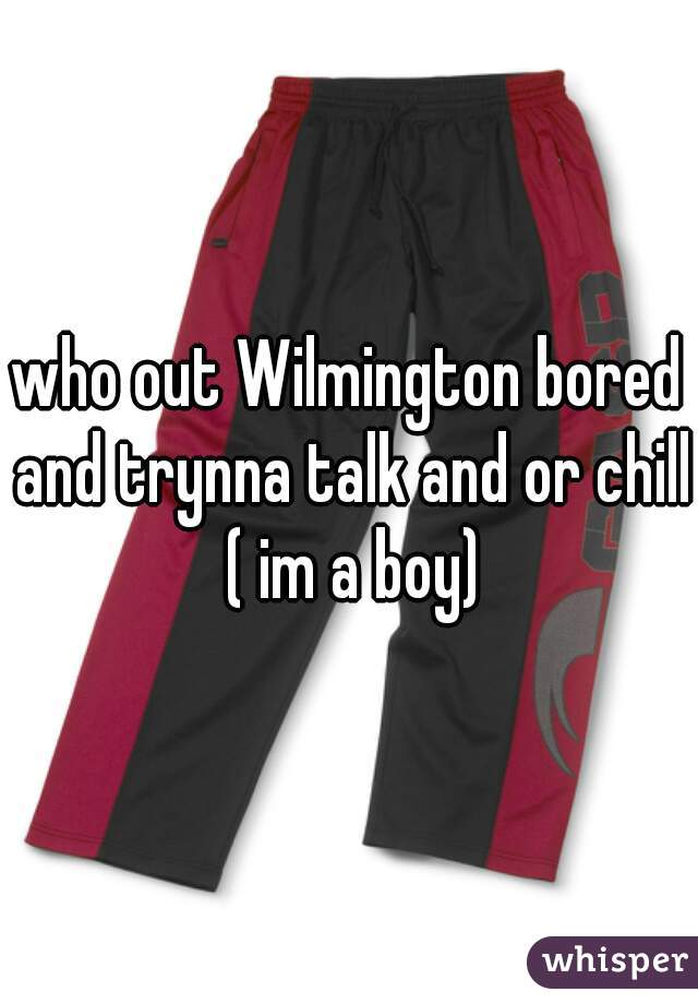 who out Wilmington bored and trynna talk and or chill ( im a boy)