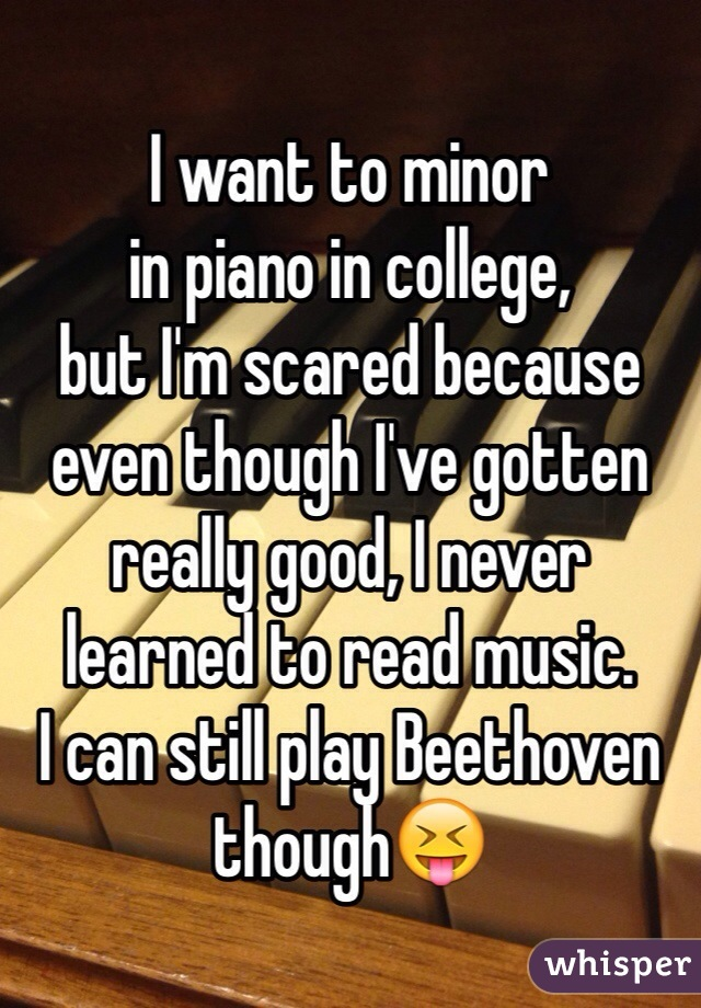 I want to minor in piano in college,  but I'm scared because even though I've gotten really good, I never  learned to read music. I can still play Beethoven though😝