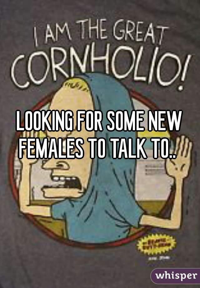 LOOKING FOR SOME NEW FEMALES TO TALK TO..