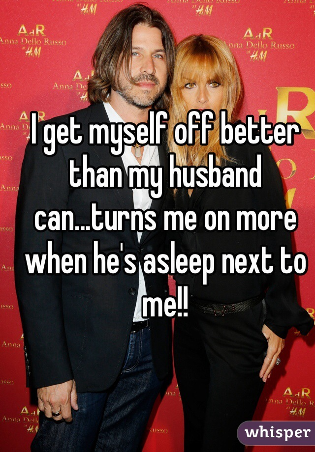 I get myself off better than my husband can...turns me on more when he's asleep next to me!!