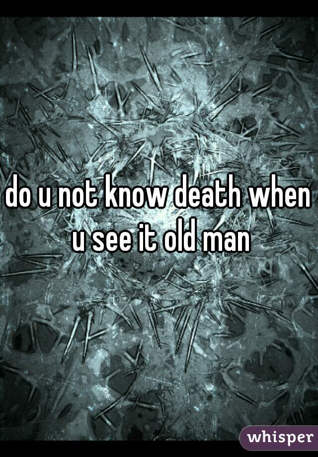 do u not know death when u see it old man