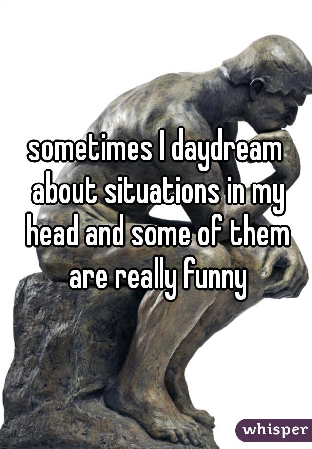 sometimes I daydream about situations in my head and some of them are really funny