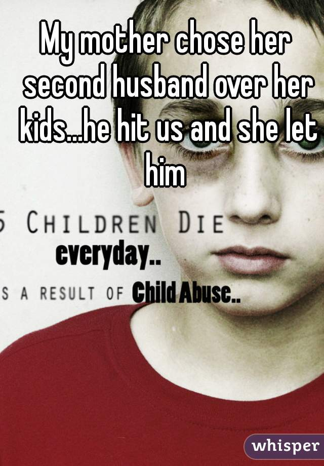 My mother chose her second husband over her kids...he hit us and she let him