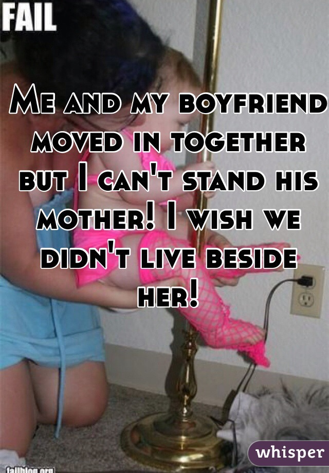 Me and my boyfriend moved in together but I can't stand his mother! I wish we didn't live beside her!