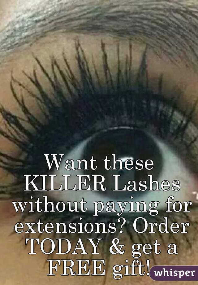 Want these KILLER Lashes without paying for extensions? Order TODAY & get a FREE gift!