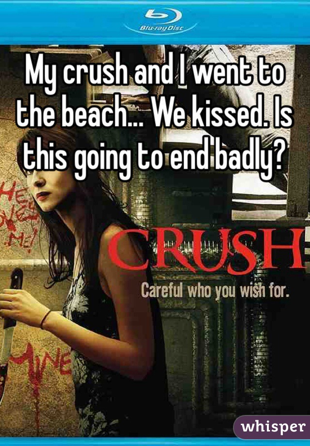My crush and I went to the beach... We kissed. Is this going to end badly?