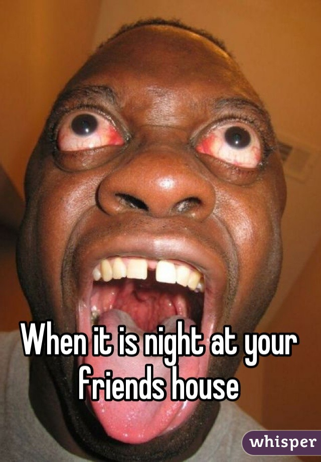 When it is night at your friends house
