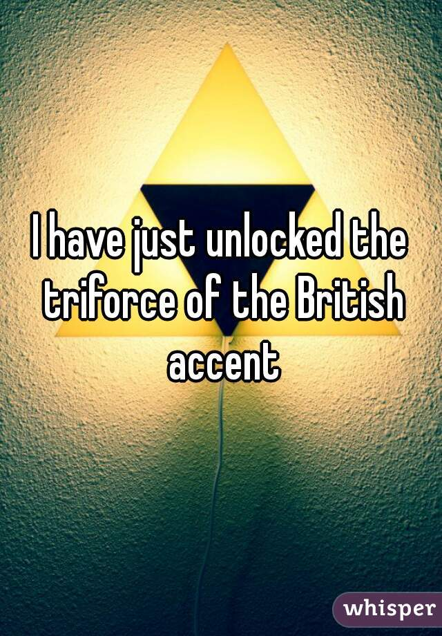 I have just unlocked the triforce of the British accent