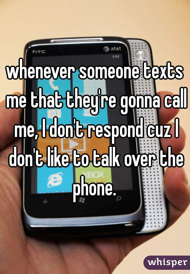 whenever someone texts me that they're gonna call me, I don't respond cuz I don't like to talk over the phone.