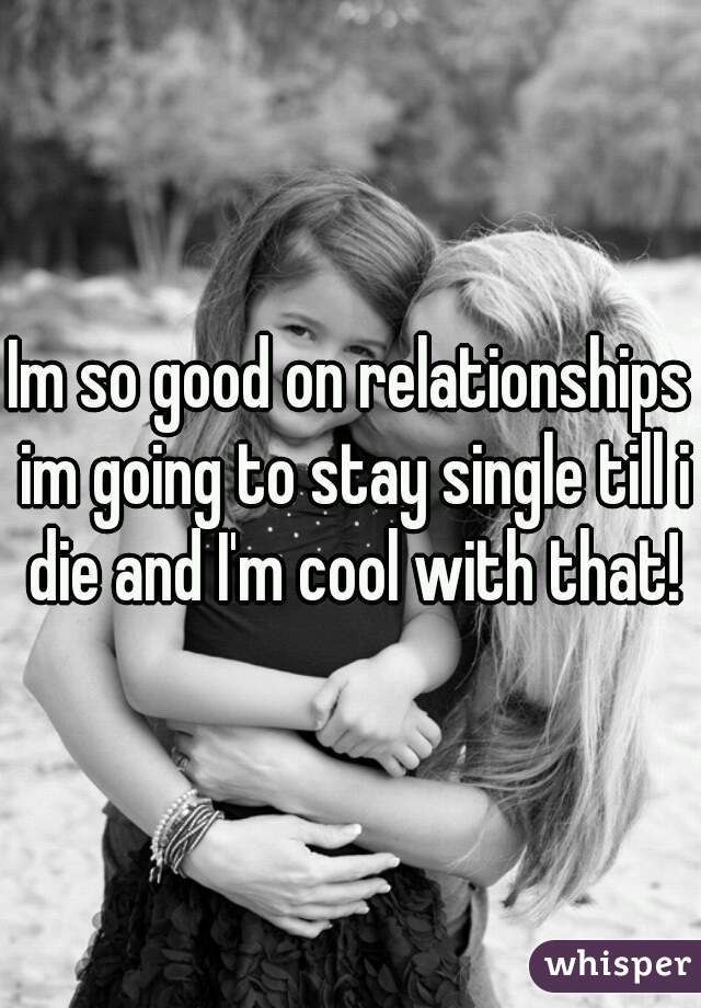 Im so good on relationships im going to stay single till i die and I'm cool with that!