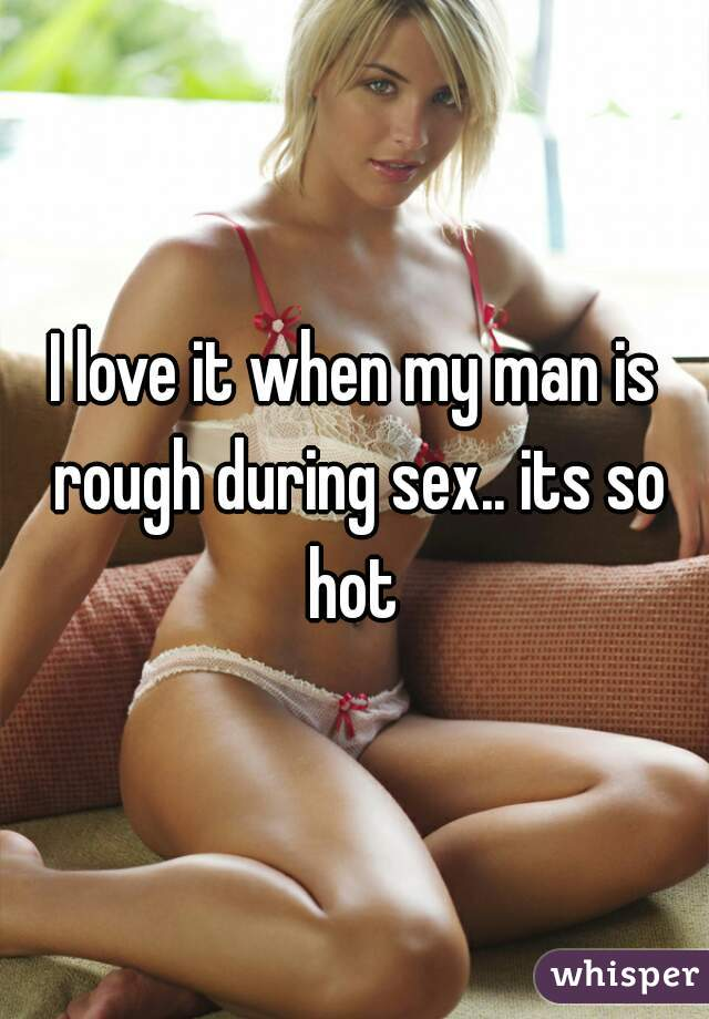 I love it when my man is rough during sex.. its so hot