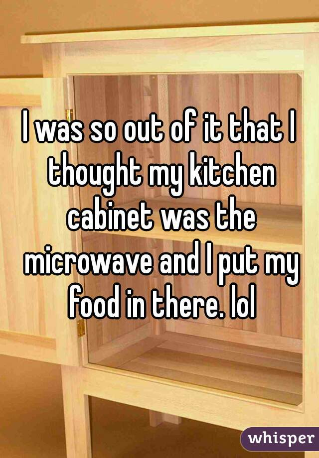 I was so out of it that I thought my kitchen cabinet was the microwave and I put my food in there. lol