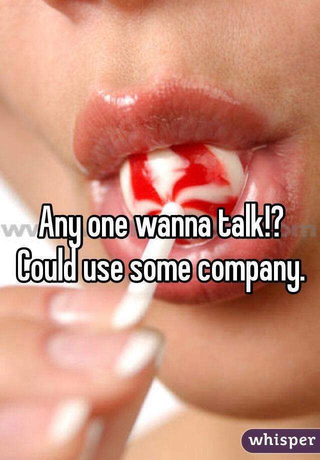 Any one wanna talk!? Could use some company.