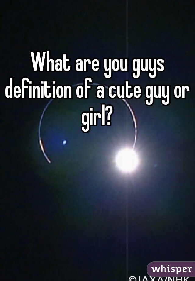 What are you guys definition of a cute guy or girl?