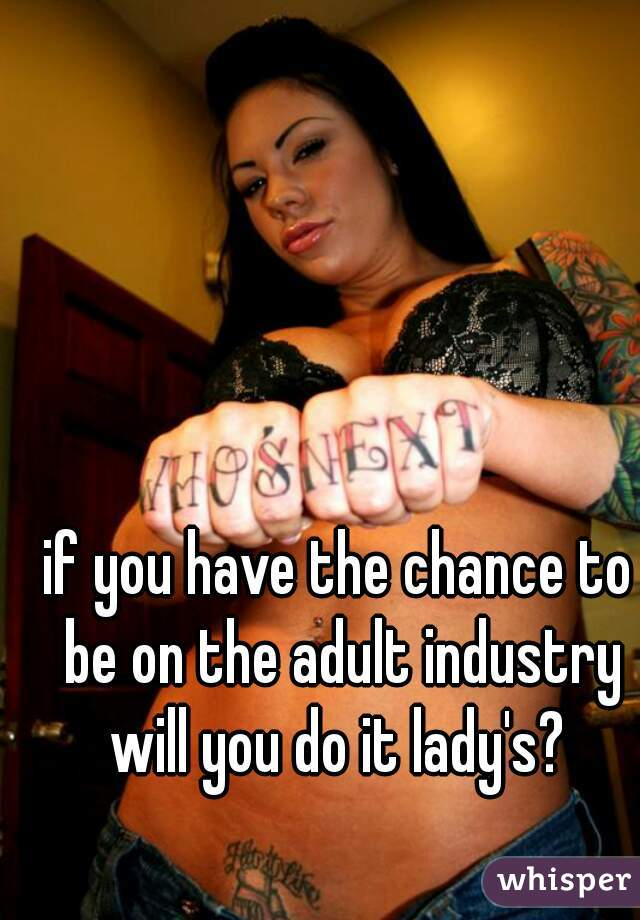 if you have the chance to be on the adult industry will you do it lady's?