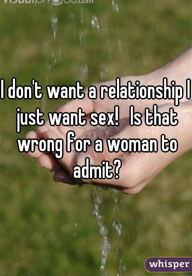 I don't want a relationship I just want sex!   Is that wrong for a woman to admit?