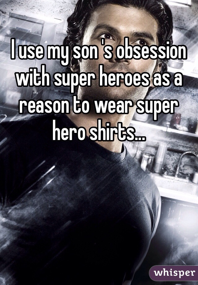 I use my son 's obsession with super heroes as a reason to wear super hero shirts...