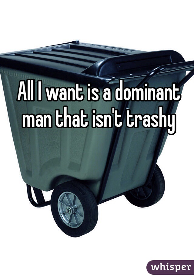 All I want is a dominant man that isn't trashy