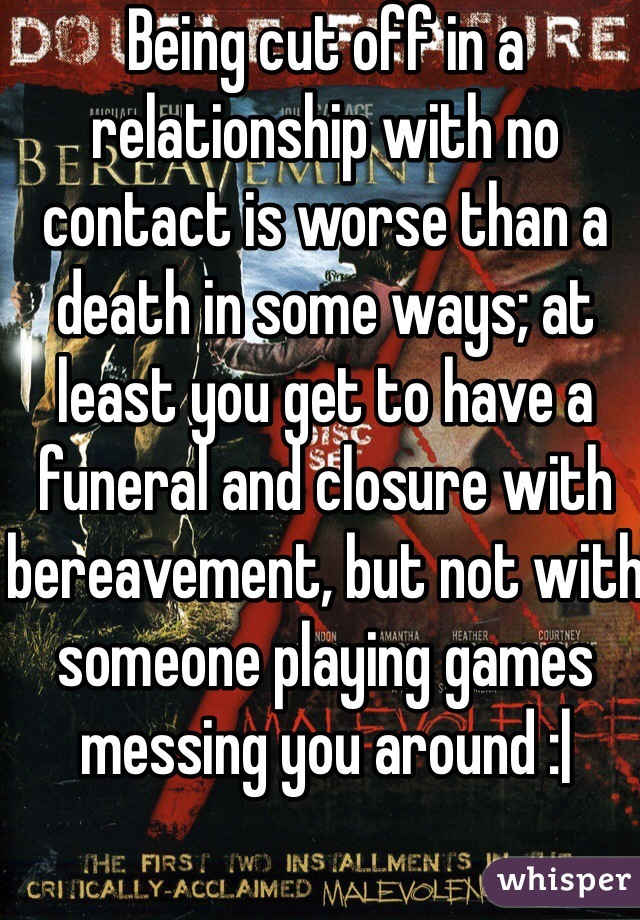 Being cut off in a relationship with no contact is worse than a death in some ways; at least you get to have a funeral and closure with bereavement, but not with someone playing games messing you around : 