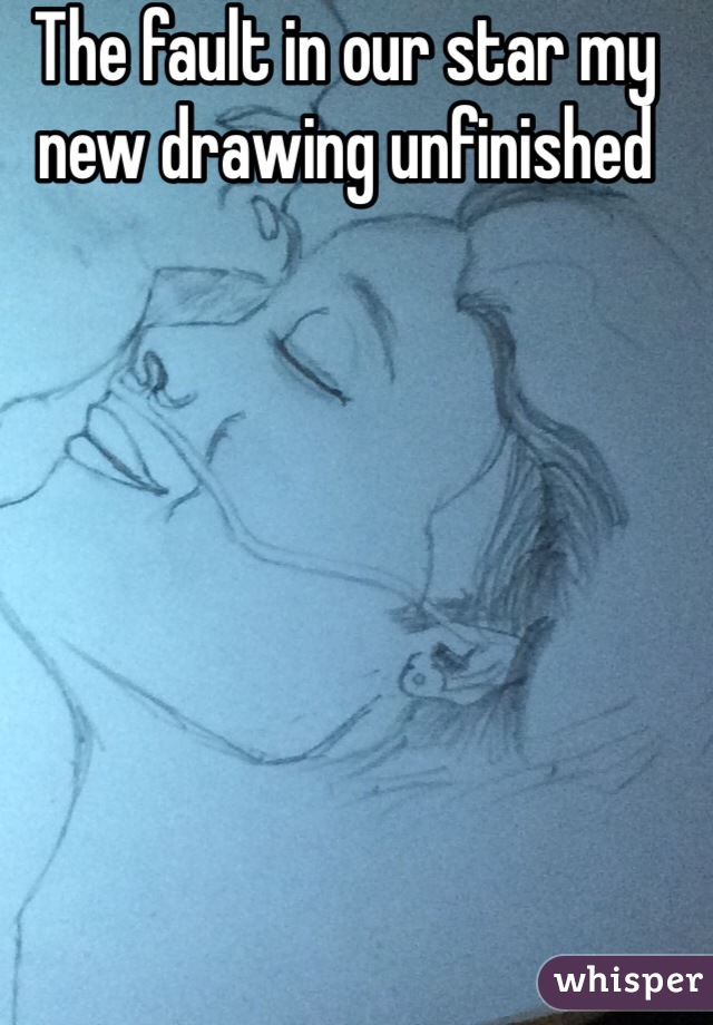 The fault in our star my new drawing unfinished