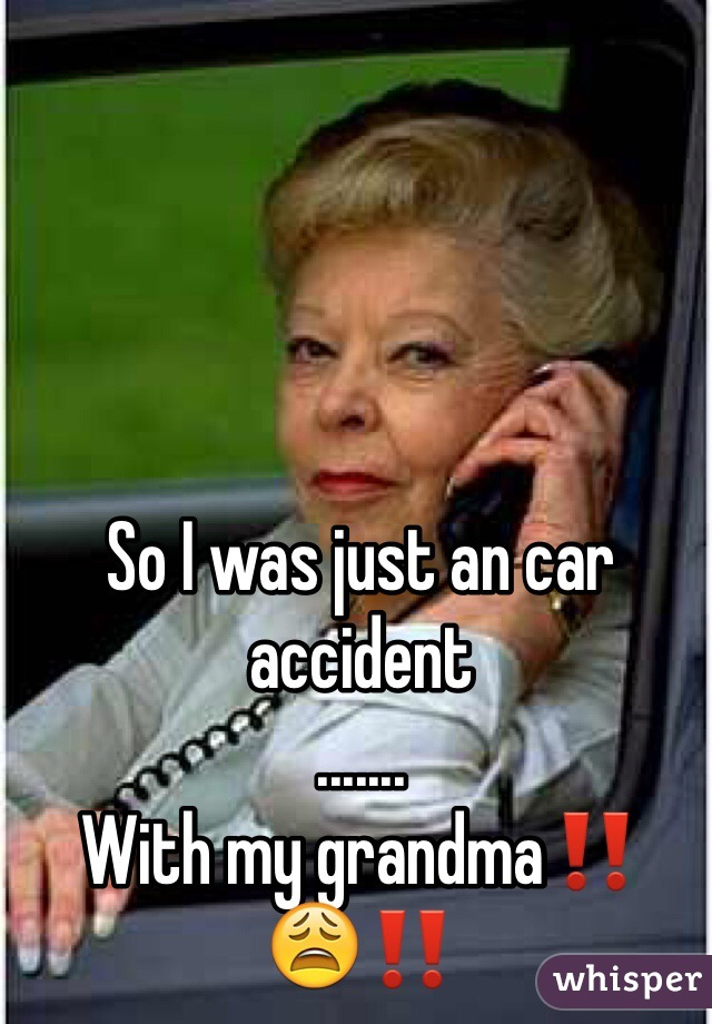 So I was just an car accident  ....... With my grandma‼️😩‼️