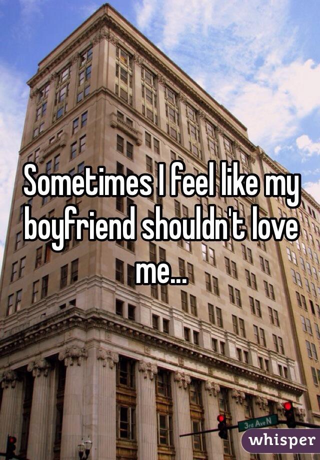 Sometimes I feel like my boyfriend shouldn't love me...