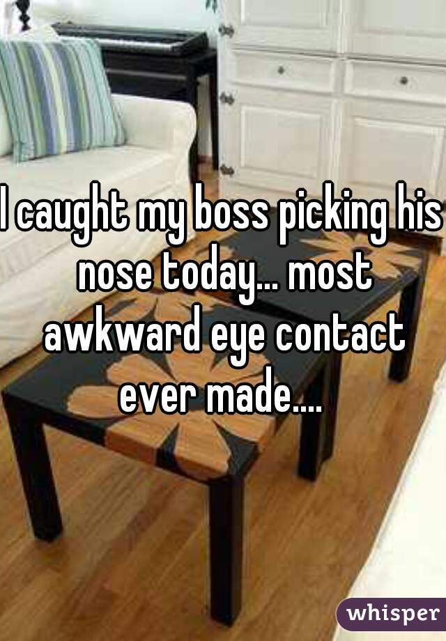 I caught my boss picking his nose today... most awkward eye contact ever made....