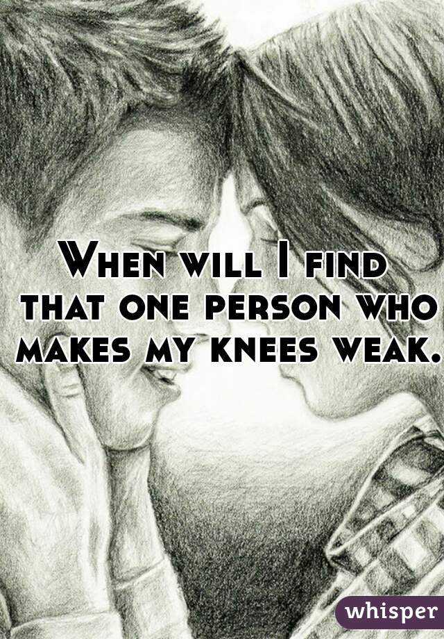 When will I find that one person who makes my knees weak.