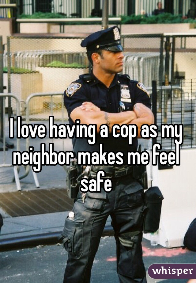 I love having a cop as my neighbor makes me feel safe
