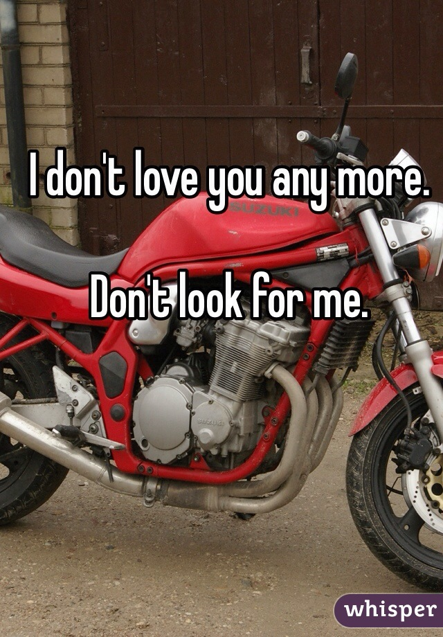 I don't love you any more.   Don't look for me.