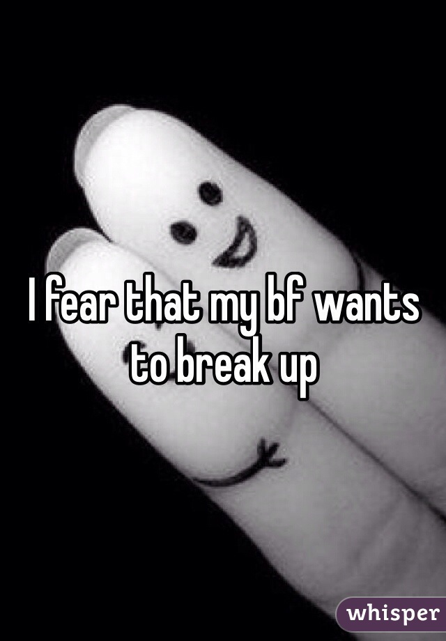 I fear that my bf wants to break up