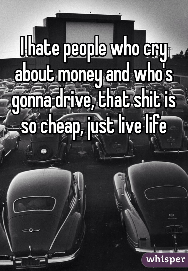 I hate people who cry about money and who's gonna drive, that shit is so cheap, just live life