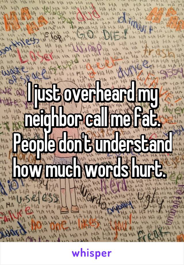 I just overheard my neighbor call me fat. People don't understand how much words hurt.