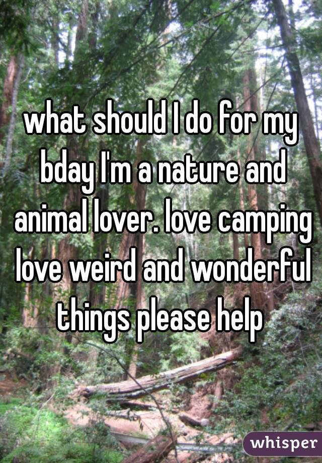 what should I do for my bday I'm a nature and animal lover. love camping love weird and wonderful things please help
