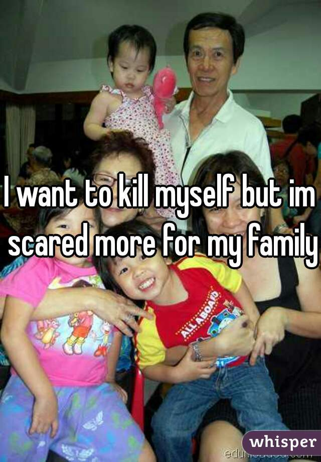 I want to kill myself but im scared more for my family