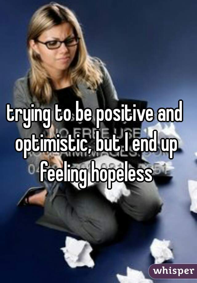 trying to be positive and optimistic, but I end up feeling hopeless