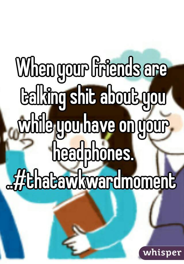 When your friends are talking shit about you while you have on your headphones. ..#thatawkwardmoment