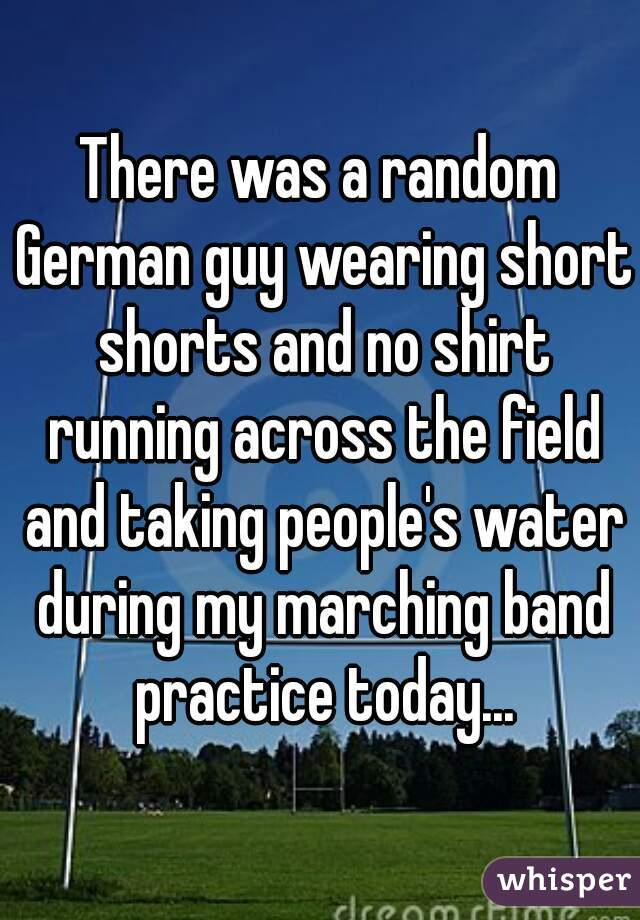 There was a random German guy wearing short shorts and no shirt running across the field and taking people's water during my marching band practice today...