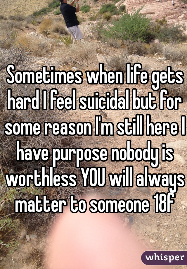Sometimes when life gets hard I feel suicidal but for some reason I'm still here I have purpose nobody is worthless YOU will always matter to someone 18f