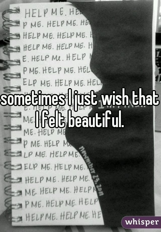 sometimes I just wish that I felt beautiful.