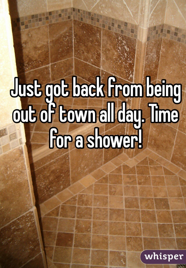 Just got back from being out of town all day. Time for a shower!