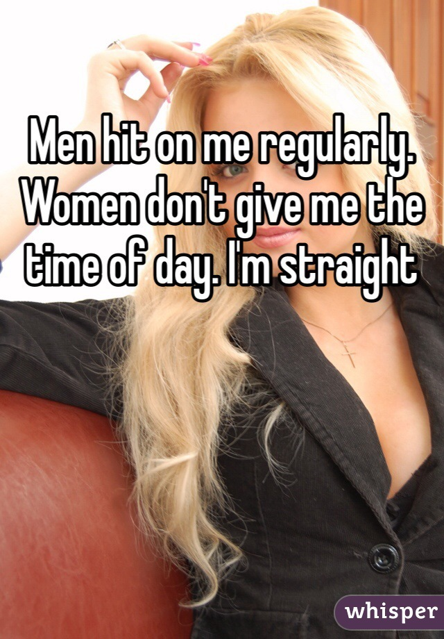 Men hit on me regularly. Women don't give me the time of day. I'm straight