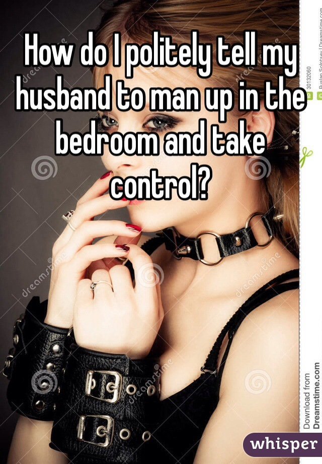How do I politely tell my husband to man up in the bedroom and take control?