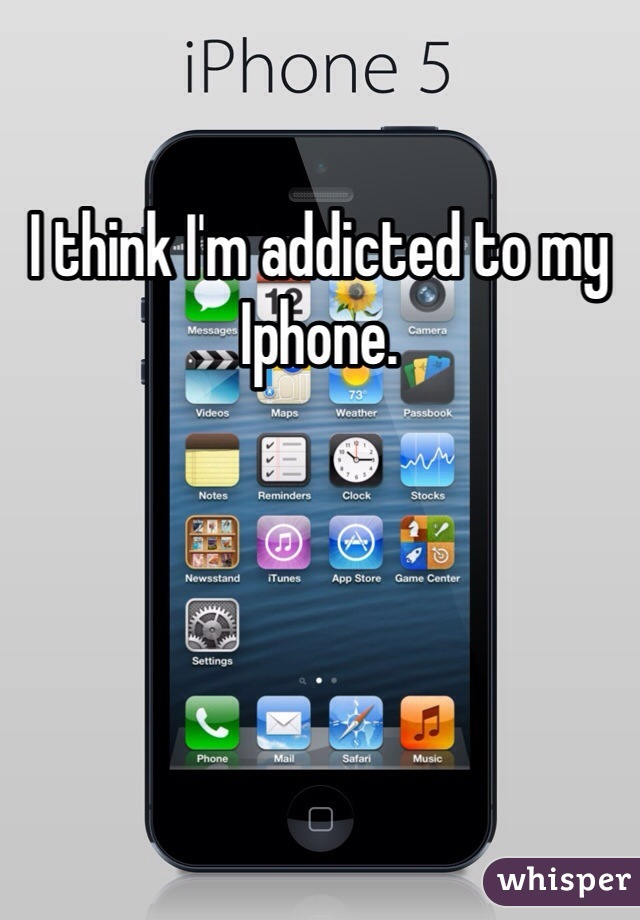 I think I'm addicted to my Iphone.