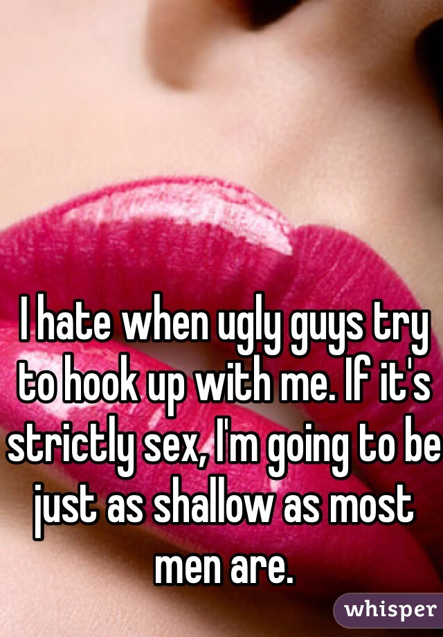I hate when ugly guys try to hook up with me. If it's strictly sex, I'm going to be just as shallow as most men are.